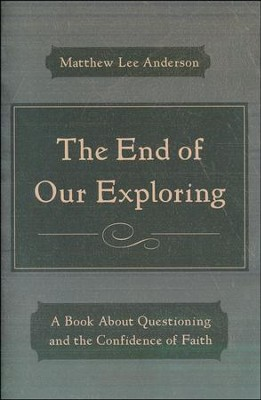 The End of Our Exploring: Questions, God, and the Confidence of Faith  -     By: Matthew Lee Anderson