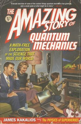 The Amazing Story of Quantum Mechanics: A Math-Free Exploration of the Science That Made Our World  -     By: James Kakalios