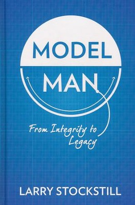 Model Man: From Integrity to Legacy  -     By: Larry Stockstill