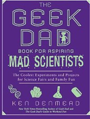 The Geek Dad Book for Aspiring Mad Scientists: The Coolest Experiments and Projects for Science Fairs and Family Fun  -     By: Ken Denmead