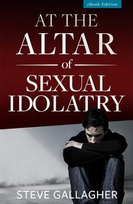 At the Altar of Sexual Idolatry - eBook  -     By: Steve Gallagher, Dr. Edwin Louis Cole