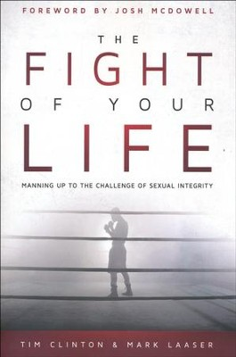 The Fight of Your Life: Manning Up to the Challenge of Sexual Integrity  -     By: Tim Clinton, Mark Laaser