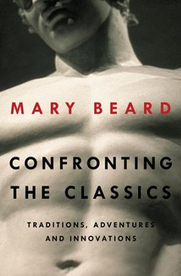 Confronting the Classics: Traditions, Adventures, and Innovations  -     By: Mary Beard