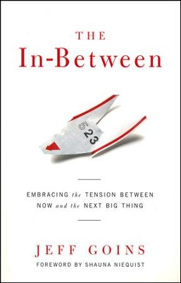 The In-Between: Embracing the Tension Between Now and the Next Big Thing  -     By: Jeff Goins