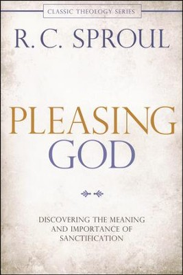 Pleasing God: Discovering the Meaning and Importance of Sanctification, Repackaged  -     By: R.C. Sproul