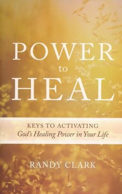 Power to Heal: 8 Keys to Activating God's Healing Power in Your Life  -     By: Randy Clark