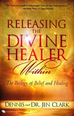 Releasing the Divine Healer Within: The Biology of Belief and Healing  -     By: Dennis Clark, Jen Clark
