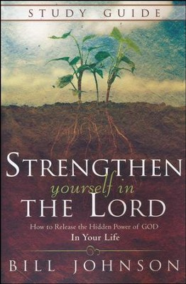 Strengthen Yourself in the Lord Study Guide: How to Release the Hidden Power of God in Your Life  -     By: Bill Johnson