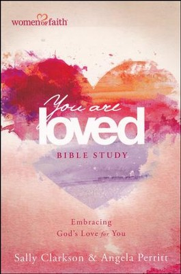You Are Loved--Women of Faith Bible Study   -     By: Sally Clarkson, Angela Perrit, Mary Graham