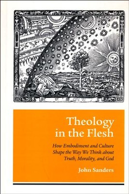 Theology in the Flesh: How Embodiment and Culture Shape the Way We Think about Truth, Morality, and God  -     By: John Sanders