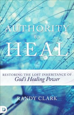 Authority to Heal: Restoring the Lost Inheritance of God's Healing Power  -     By: Randy Clark