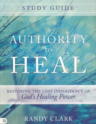 Authority to Heal Study Guide: Restoring the Lost Inheritance of God's Healing Power  -     By: Randy Clark