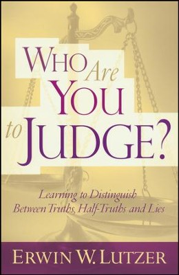 Who Are You to Judge? Learning to Distinguish Between Truths, Half-Truths and Lies  -     By: Erwin W. Lutzer
