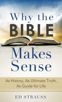 Why the Bible Makes Sense: As History, As Ultimate Truth, As Guide for Life - eBook  -     By: Ed Strauss