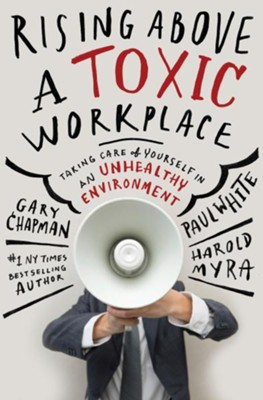 Rising Above a Toxic Workplace: Taking Care of Yourself in an Unhealthy Enviroment  -     By: Gary Chapman, Paul White