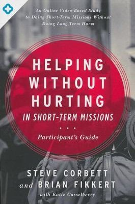 Helping Without Hurting in Short-Term Missions, Participant's Guide    -     By: Steve Corbett, Brian Fikkert, Katie Casselberry