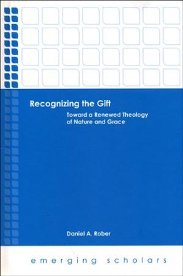 Recognizing the Gift: Toward a Renewed Theology of Nature and Grace  -     By: Daniel A. Rober