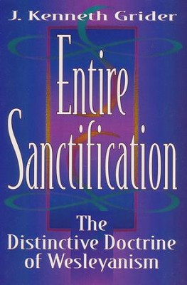 Entire Sanctification: The Distinctive Doctrine of  Wesleyanism  -     By: J. Kenneth Grider