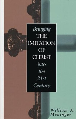Bringing the Imitation of Christ Into the Twenty-First Century  -     By: William A. Meninger