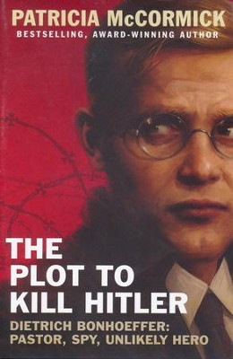 The Plot to Kill Hitler Dietrich Bonhoeffer: Pastor, Spy, Unlikely Hero  -     By: Patricia McCormick