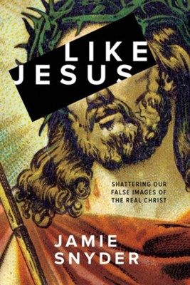Like Jesus: Shattering Our False Images of the Real Christ  -     By: Jamie Snyder