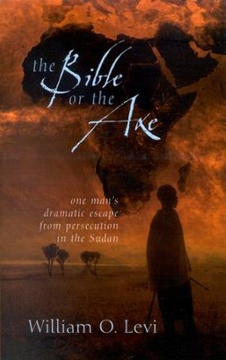 The Bible or the Axe: One Man's Dramatic Escape from Persecution in the Sudan  -     By: William O. Levi