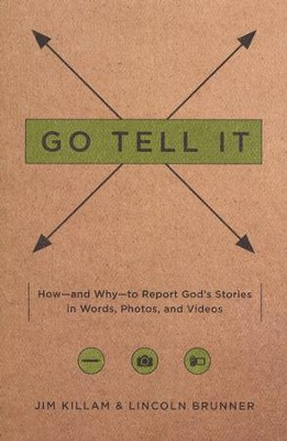 Go Tell It: How and Why to Report God's Stories in Words, Photos, and Videos  -     By: Jim Killam, Lincoln Brunner