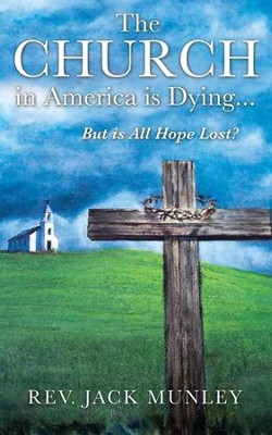 The Church in America Is Dying...But Is All Hope Lost?  -     By: Jack Munley