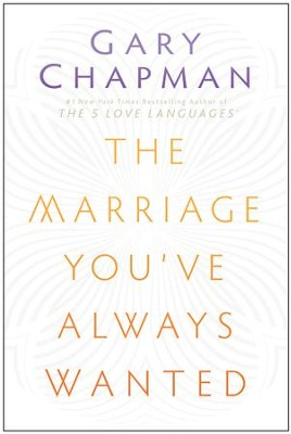 The Marriage You've Always Wanted  -     By: Gary Chapman