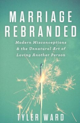 Marriage Rebranded: Modern Misconceptions & the Unnatural Art of Loving Another Person  -     By: Tyler Ward