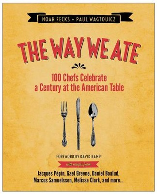 The Way We Ate: 100 Chefs Celebrate a Century at the American Table - eBook  -     By: Noah Fecks, Paul Wagtouicz