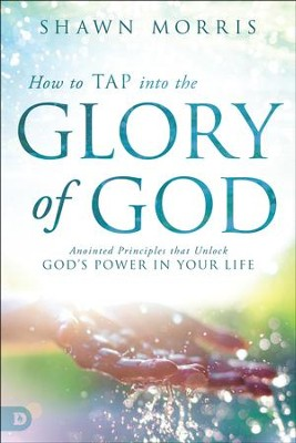 How to Tap into the Glory of God: Anointed Principles That Unlock God's Power in Your Life  -     By: Shawn Morris