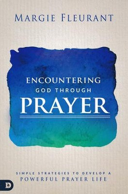 Encountering God Through Prayer: Simple Strategies to Develop a Powerful Prayer Life  -     By: Margie Fleurant