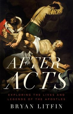 After Acts: Exploring the Lives and Legends of the Apostles  -     By: Bryan Litfin