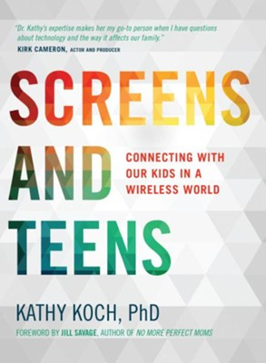 Screens and Teens: Connecting with Our Kids in a Wireless World  -     By: Kathy Koch