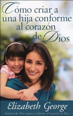 Cómo Criar a una Hija Conforme al Corazón de Dios  (Raising a Daughter After God's Own Heart)  -     By: Elizabeth George