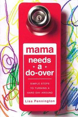 Mama Needs a Do-Over: Simple Steps to Turning a Hard Day Around  -     By: Lisa Pennington