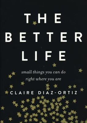 The Better Life: Small Things You Can Do Right Where You Are  -     By: Claire Diaz-Ortiz