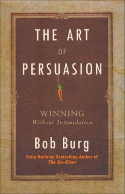 The Art of Persuasion: Winning Without Intimidating  -     By: Bob Burg