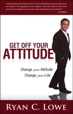 Get Off Your Attitude: Creating a Positive Mental Attitude for Yourself and Others  -     By: Ryan C. Lowe