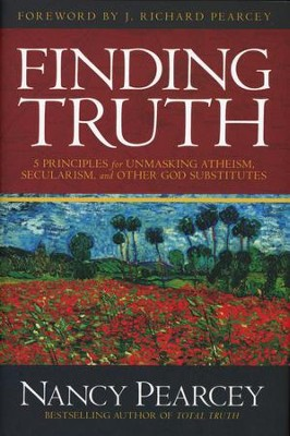Finding Truth: 5 Principles for Unmasking Atheism, Secularism, and Other God Substitutes  -     By: Nancy Pearcey