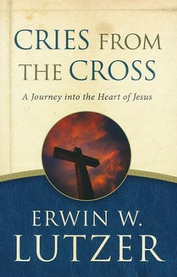 Cries from the Cross, repackaged  -     By: Erwin W. Lutzer