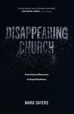 Disappearing Church: From Cultural Relevance to Gospel Resilience  -     By: Mark Sayers
