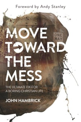 Move Toward the Mess: The Ultimate Hack for a Boring Christian Life  -     By: John Hambrick