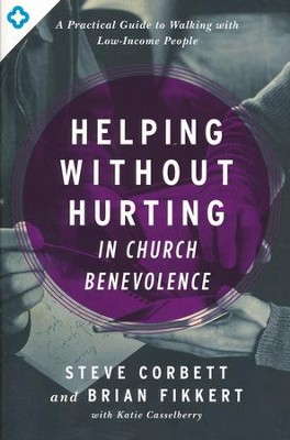 Helping Without Hurting in Church Benevolence: A Practical Guide to Walking with Low-Income People  -     By: Steve Corbett, Brian Kiffert, Katie Casselberry