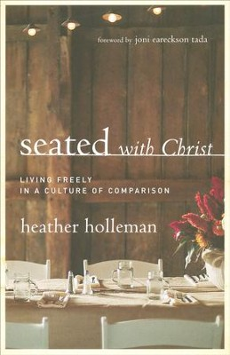 Seated with Christ: Living Freely in a Culture of Comparision  -     By: Heather Holleman