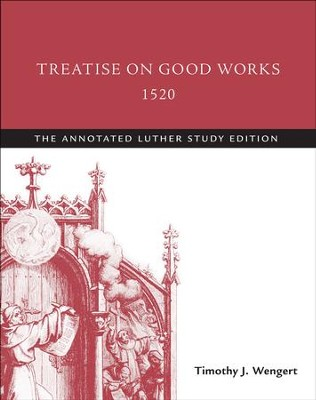 Treatise on Good Works, 1520: The Annotated Luther Study Edition   -     By: Martin Luther