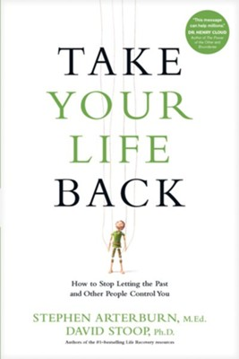 Take Your Life Back: How to Stop Letting the Past and Other People Control You  -     By: Stephen Arterburn M.Ed., David Stoop Ph.D.