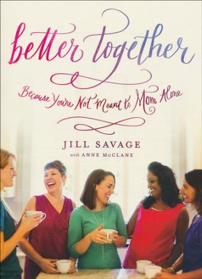 Better Together: Because You're Not Meant to Mom Alone  -     By: Jill Savage, Anne McClane