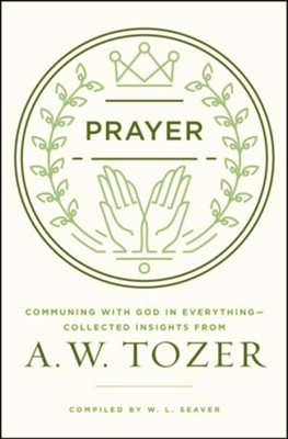 Prayer: Communing with God in Everything--Collected Insights from A.W. Tozer  -     By: A.W. Tozer